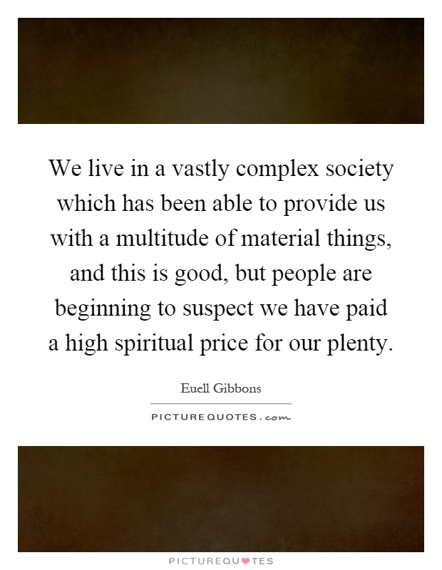 We live in a vastly complex society which has been able to provide us with a multitude of material things, and this is good, but people are beginning to suspect we have paid a high spiritual price for our plenty Picture Quote #1