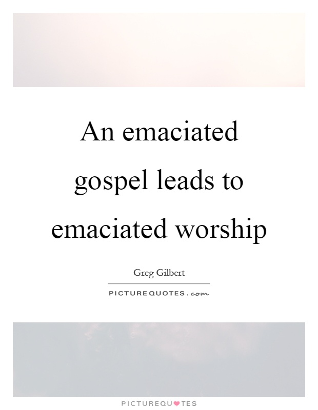 An emaciated gospel leads to emaciated worship Picture Quote #1