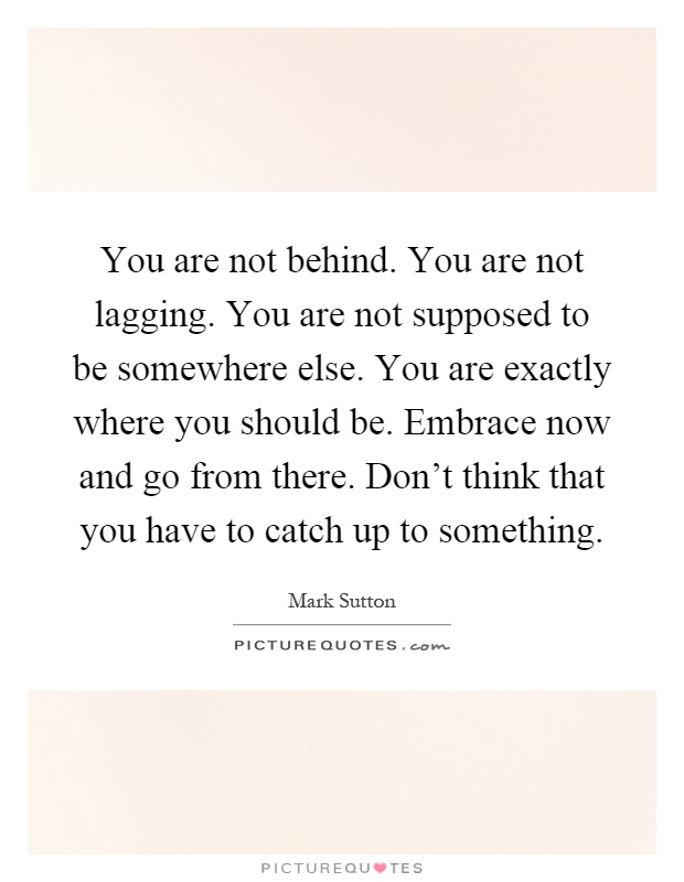 You are not behind. You are not lagging. You are not supposed to be somewhere else. You are exactly where you should be. Embrace now and go from there. Don't think that you have to catch up to something Picture Quote #1