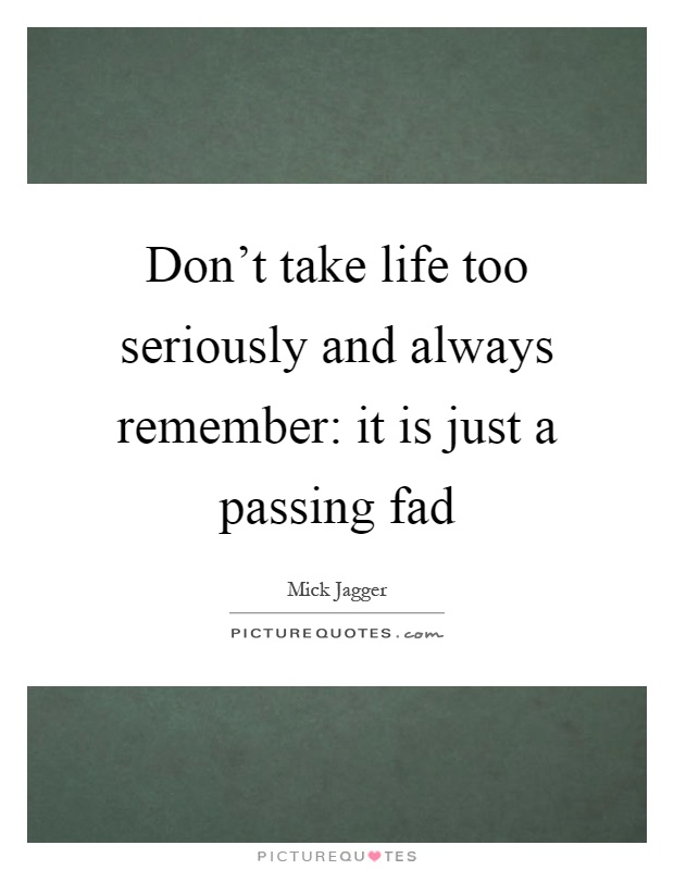 Don't take life too seriously and always remember: it is just a passing fad Picture Quote #1