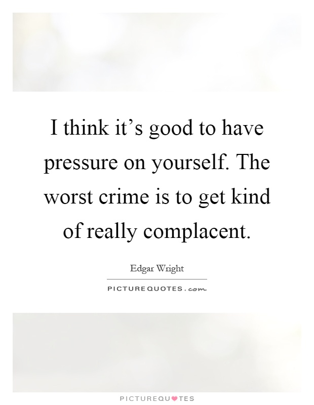 I think it's good to have pressure on yourself. The worst crime is to get kind of really complacent Picture Quote #1