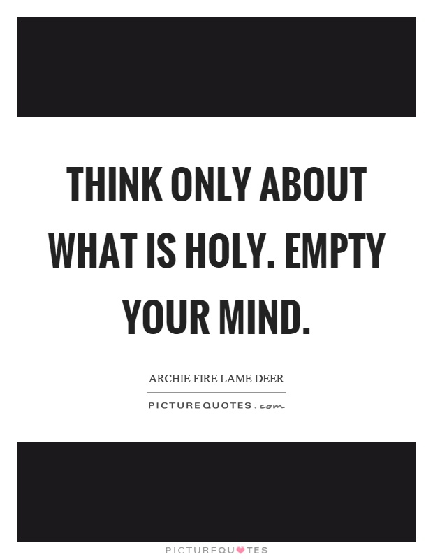 Think only about what is holy. Empty your mind Picture Quote #1
