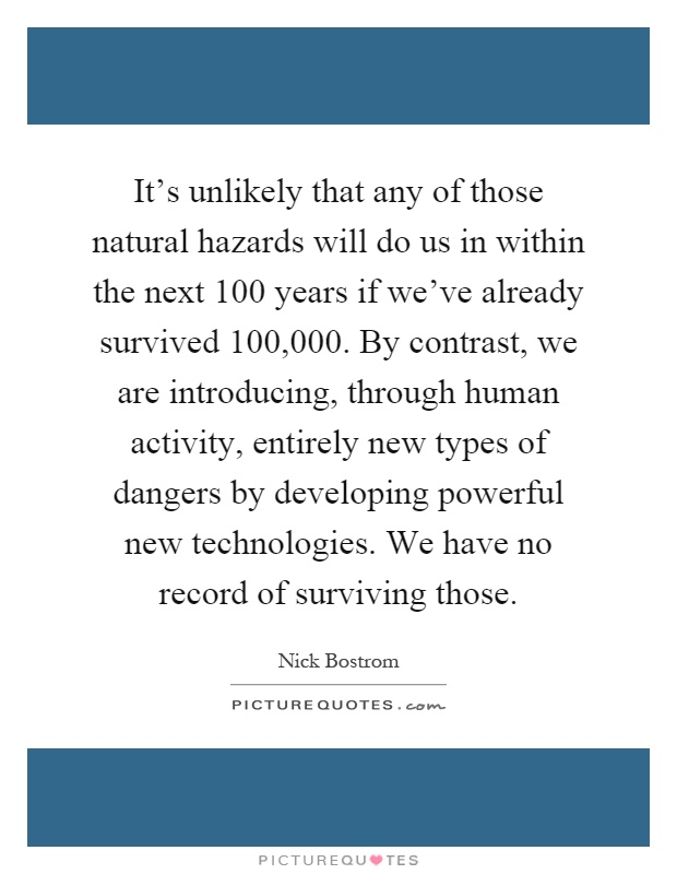 It's unlikely that any of those natural hazards will do us in within the next 100 years if we've already survived 100,000. By contrast, we are introducing, through human activity, entirely new types of dangers by developing powerful new technologies. We have no record of surviving those Picture Quote #1