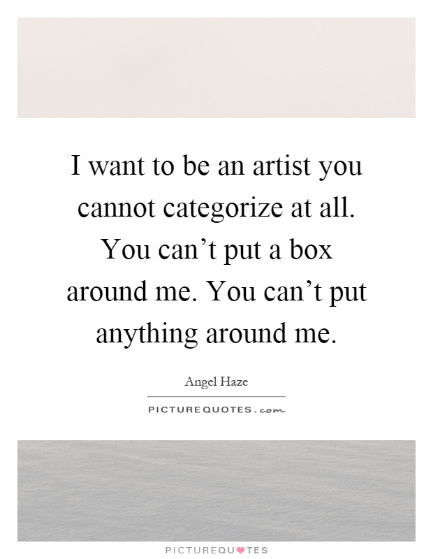 I want to be an artist you cannot categorize at all. You can't put a box around me. You can't put anything around me Picture Quote #1