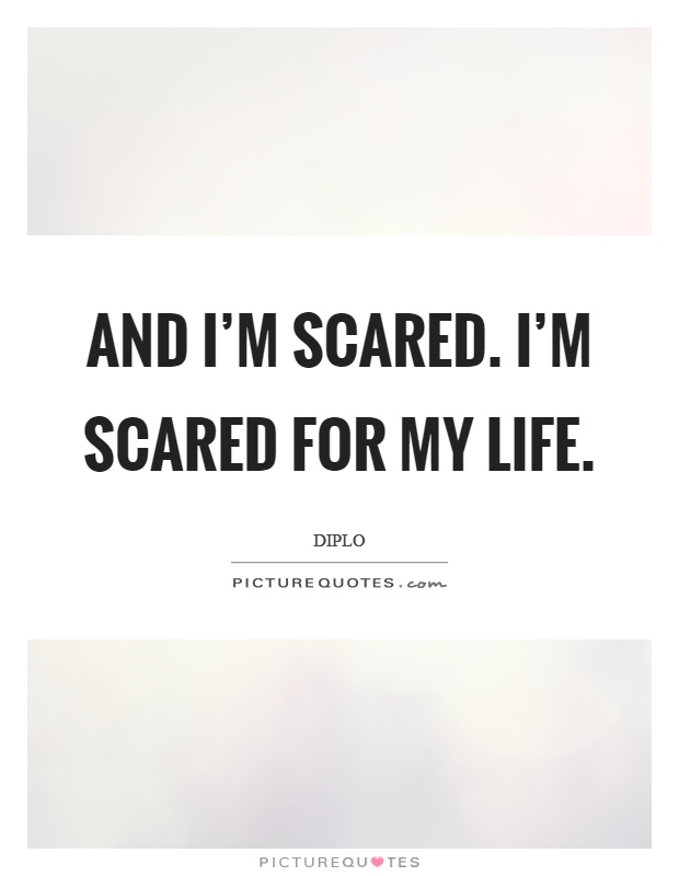And I'm scared. I'm scared for my life | Picture Quotes