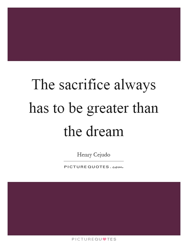 The sacrifice always has to be greater than the dream Picture Quote #1