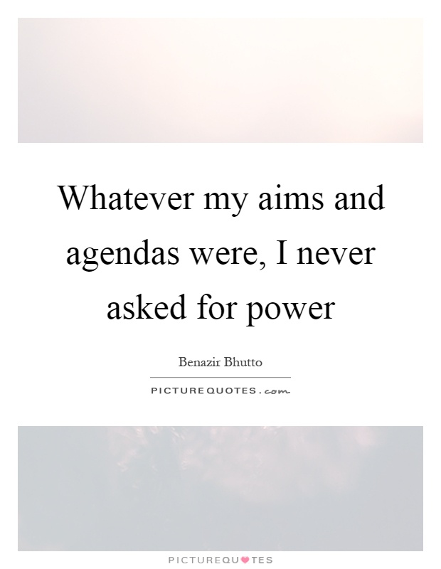 Whatever my aims and agendas were, I never asked for power Picture Quote #1