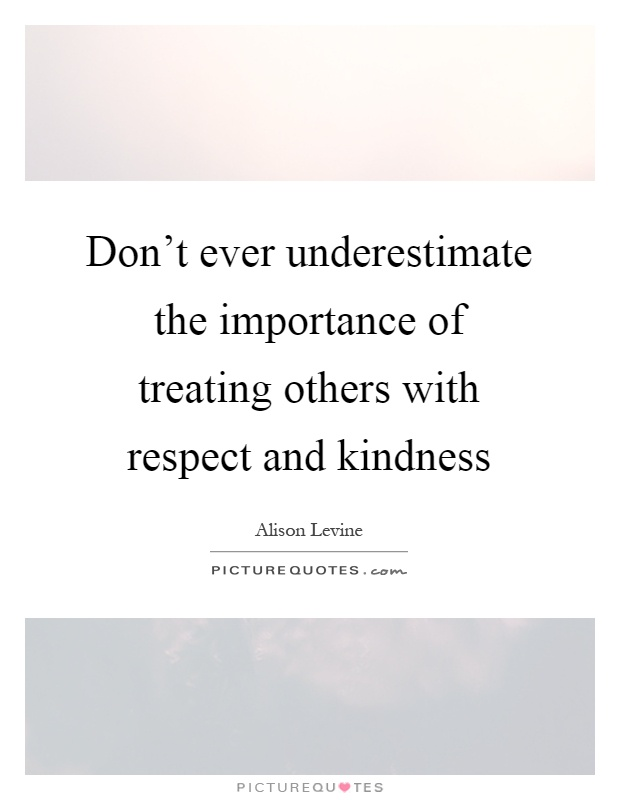 Don't ever underestimate the importance of treating others with respect and kindness Picture Quote #1