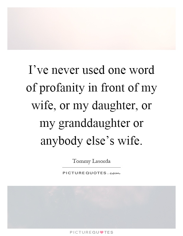 I've never used one word of profanity in front of my wife, or my daughter, or my granddaughter or anybody else's wife Picture Quote #1