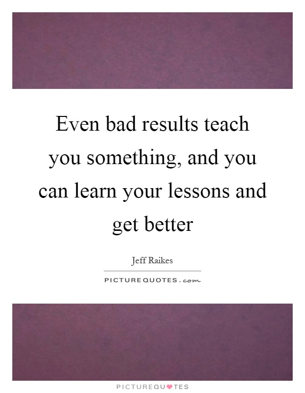 Even bad results teach you something, and you can learn your lessons and get better Picture Quote #1