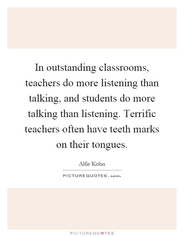 In outstanding classrooms, teachers do more listening than talking, and students do more talking than listening. Terrific teachers often have teeth marks on their tongues Picture Quote #1