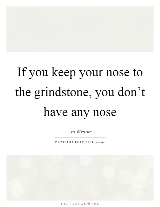A description of keeping your nose to the grindstone