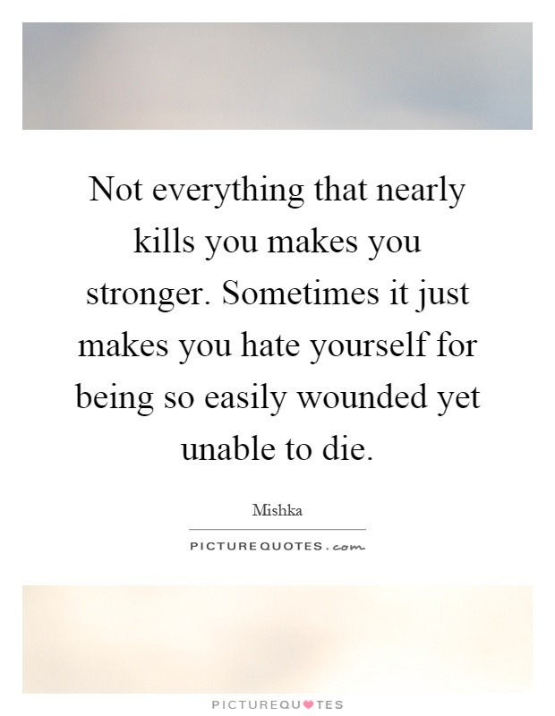 Not everything that nearly kills you makes you stronger. Sometimes it just makes you hate yourself for being so easily wounded yet unable to die Picture Quote #1