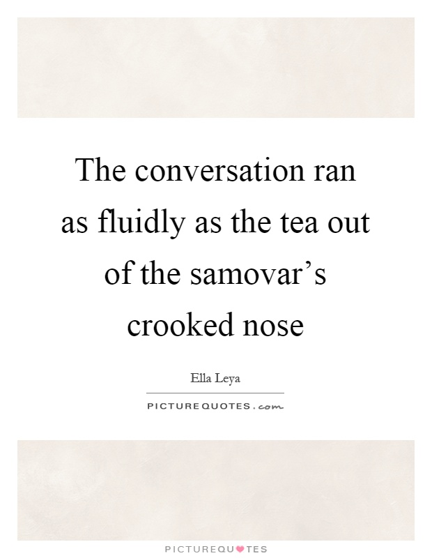 The conversation ran as fluidly as the tea out of the samovar's crooked nose Picture Quote #1