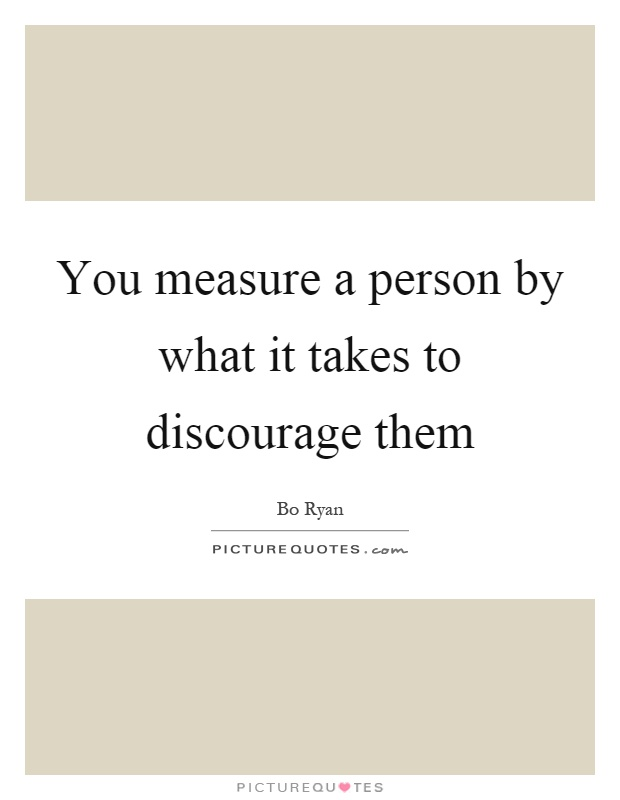 You measure a person by what it takes to discourage them Picture Quote #1