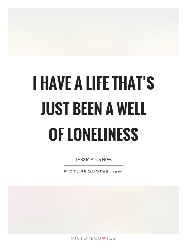 I have a life that's just been a well of loneliness Picture Quote #1