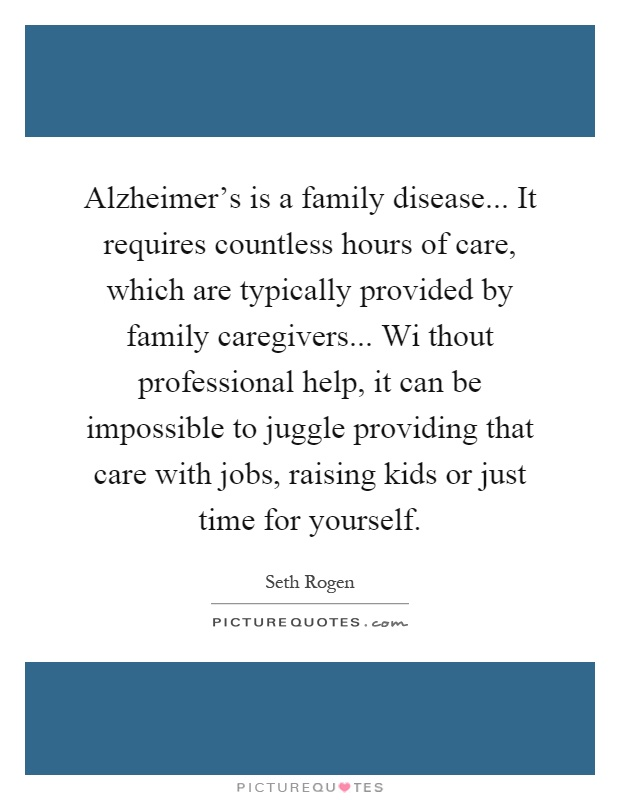 Alzheimer's is a family disease... It requires countless hours of care, which are typically provided by family caregivers... Wi thout professional help, it can be impossible to juggle providing that care with jobs, raising kids or just time for yourself Picture Quote #1