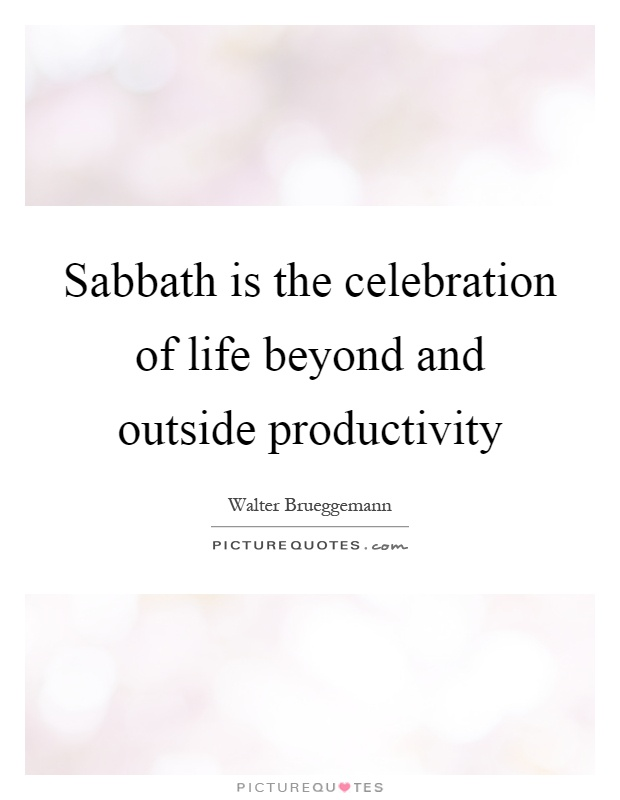 Sabbath is the celebration of life beyond and outside productivity Picture Quote #1