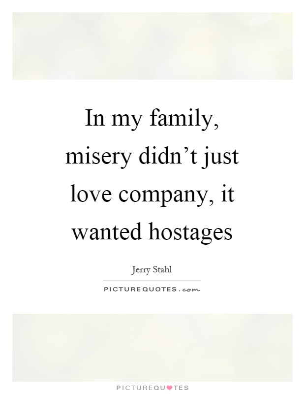 in my family misery didn t just love company it wanted hostages