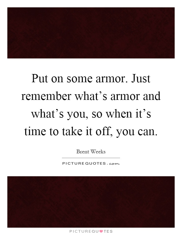 Put on some armor. Just remember what's armor and what's you, so when it's time to take it off, you can Picture Quote #1