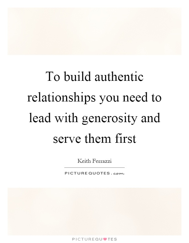 To build authentic relationships you need to lead with generosity and serve them first Picture Quote #1