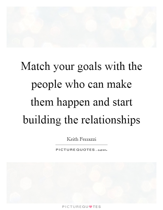 Match your goals with the people who can make them happen and start building the relationships Picture Quote #1
