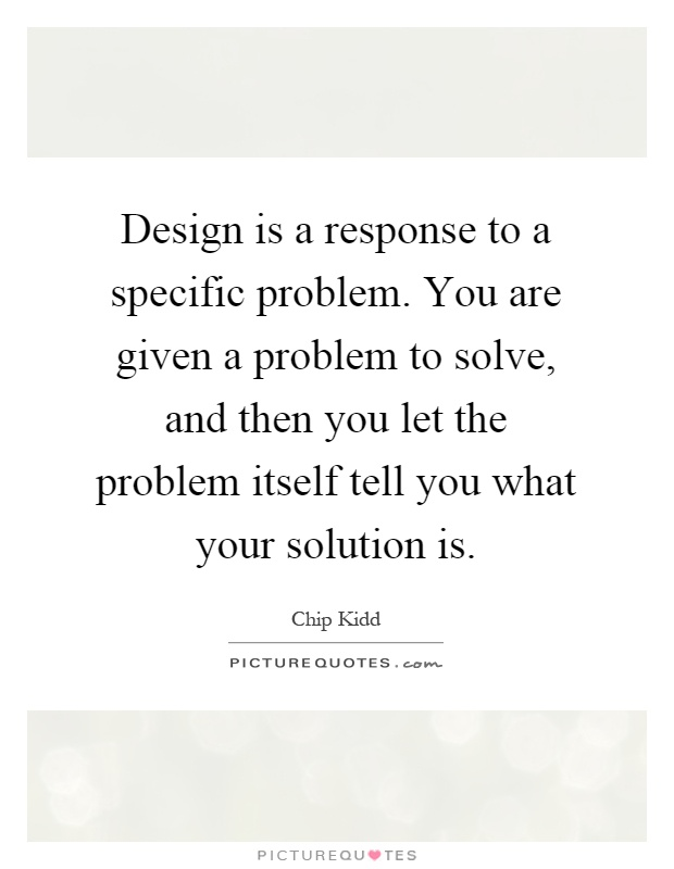 Design is a response to a specific problem. You are given a problem to solve, and then you let the problem itself tell you what your solution is Picture Quote #1