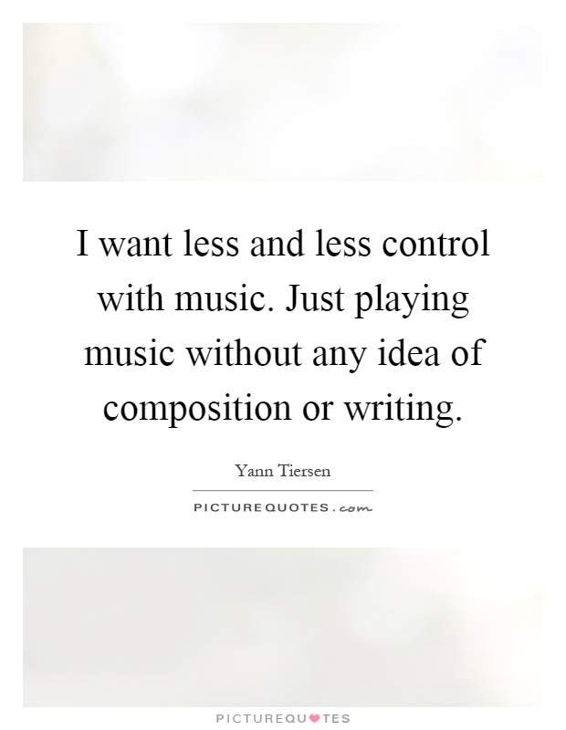 I want less and less control with music. Just playing music without any idea of composition or writing Picture Quote #1