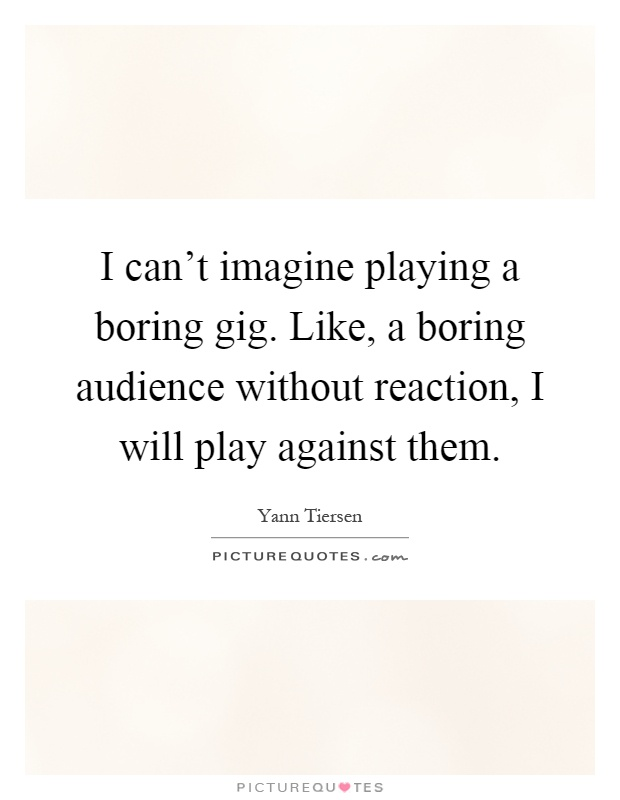 I can't imagine playing a boring gig. Like, a boring audience without reaction, I will play against them Picture Quote #1