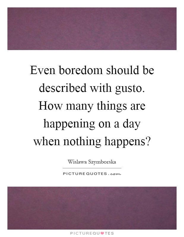 Even boredom should be described with gusto. How many things are happening on a day when nothing happens? Picture Quote #1