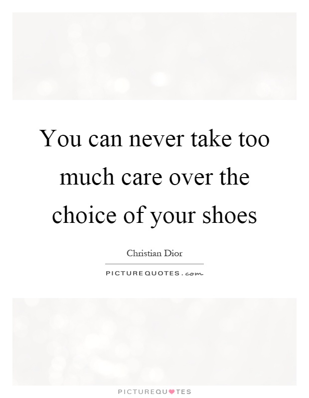 You can never take too much care over the choice of your shoes Picture Quote #1