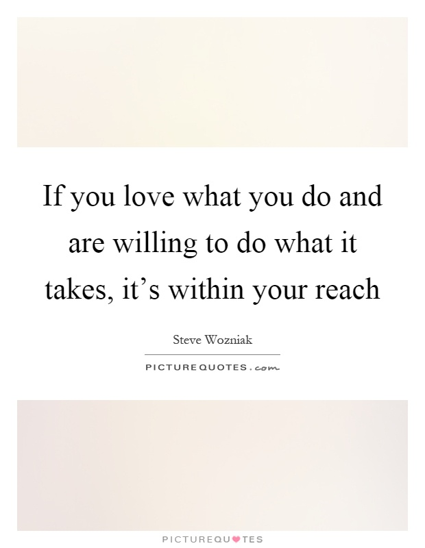 If you love what you do and are willing to do what it takes, it's within your reach Picture Quote #1