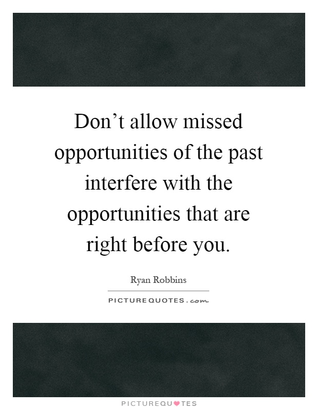 Don't allow missed opportunities of the past interfere with the opportunities that are right before you Picture Quote #1