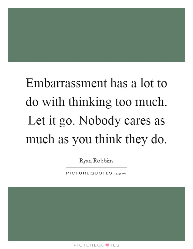 Embarrassment has a lot to do with thinking too much. Let it go. Nobody cares as much as you think they do Picture Quote #1