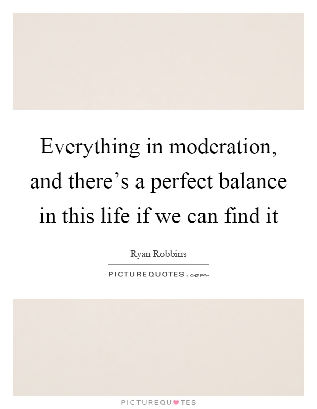Everything in moderation, and there's a perfect balance in this life if we can find it Picture Quote #1