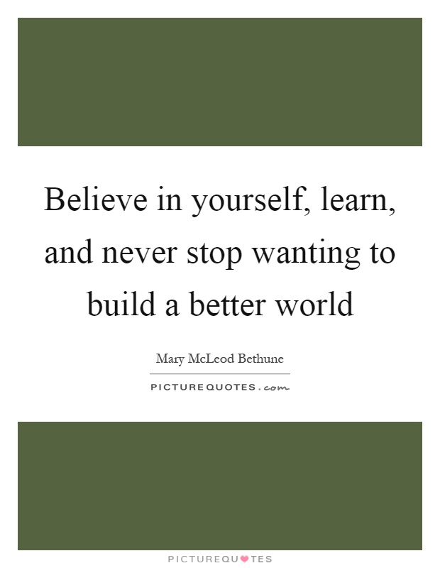 Believe in yourself, learn, and never stop wanting to build a better world Picture Quote #1