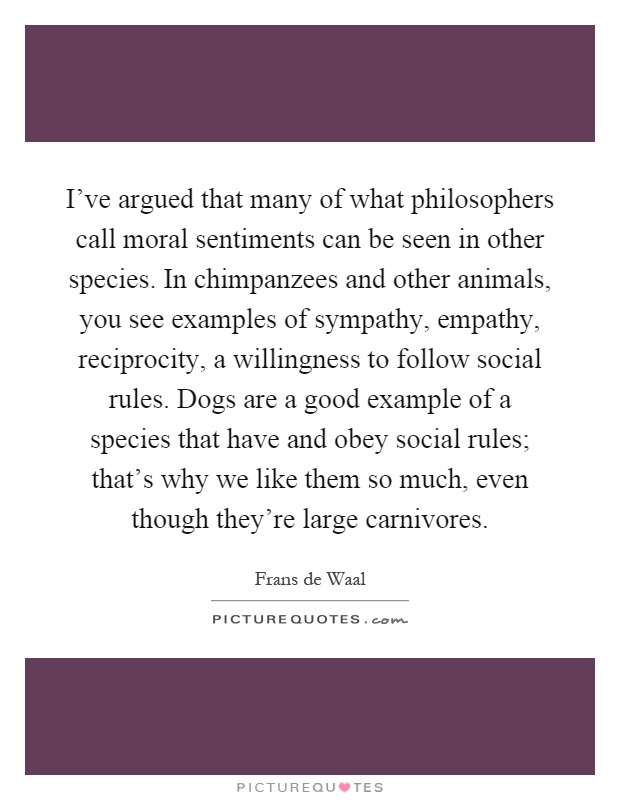 I've argued that many of what philosophers call moral sentiments can be seen in other species. In chimpanzees and other animals, you see examples of sympathy, empathy, reciprocity, a willingness to follow social rules. Dogs are a good example of a species that have and obey social rules; that's why we like them so much, even though they're large carnivores Picture Quote #1