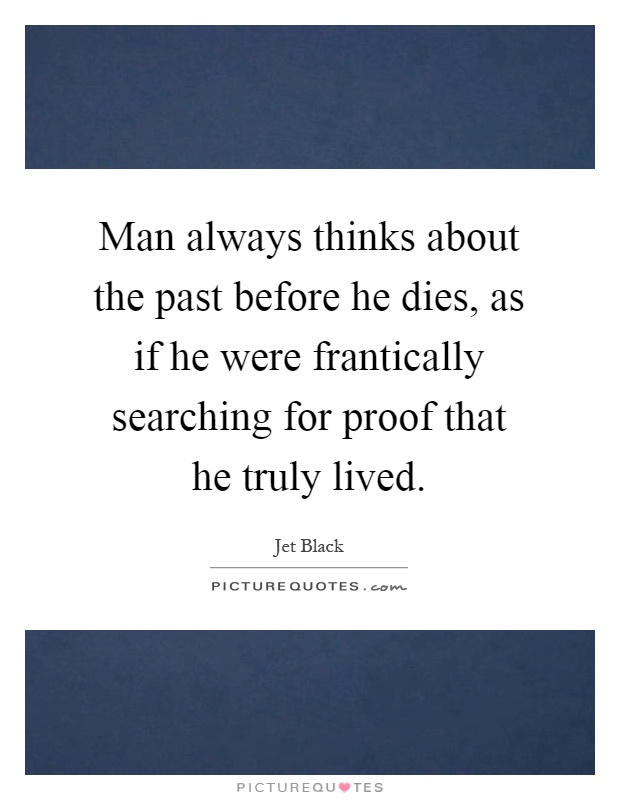 Man always thinks about the past before he dies, as if he were frantically searching for proof that he truly lived Picture Quote #1