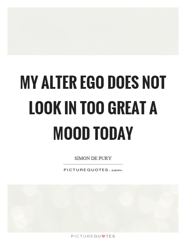My alter ego does not look in too great a mood today Picture Quote #1