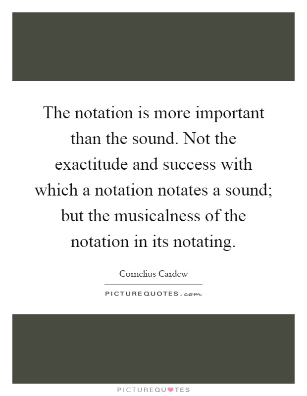 The notation is more important than the sound. Not the exactitude and success with which a notation notates a sound; but the musicalness of the notation in its notating Picture Quote #1