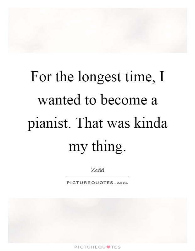 For the longest time, I wanted to become a pianist. That was kinda my thing Picture Quote #1