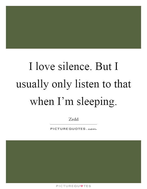 I love silence. But I usually only listen to that when I'm sleeping Picture Quote #1