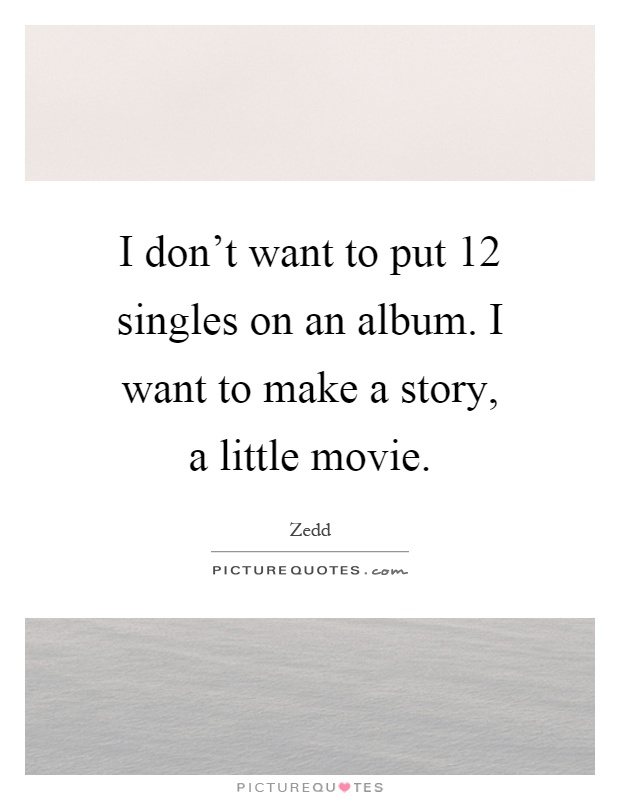 I don't want to put 12 singles on an album. I want to make a story, a little movie Picture Quote #1