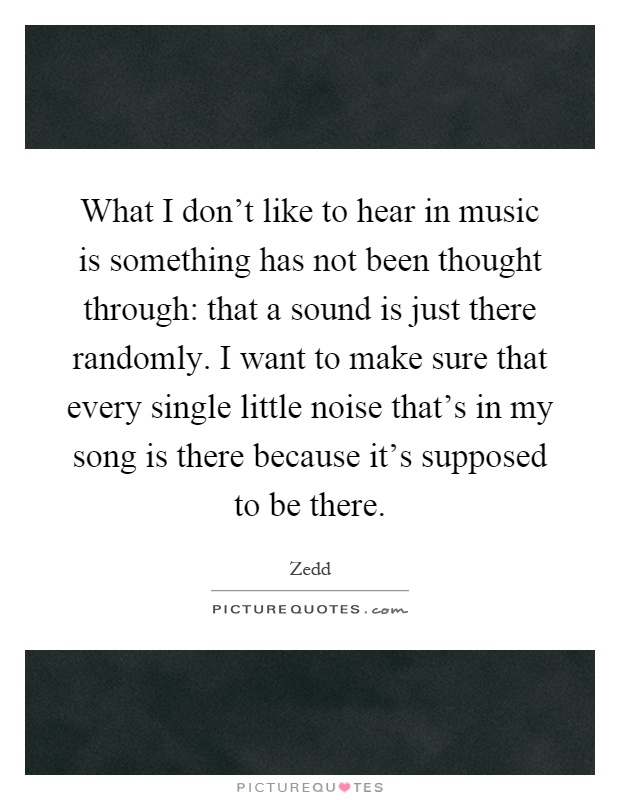 What I don't like to hear in music is something has not been thought through: that a sound is just there randomly. I want to make sure that every single little noise that's in my song is there because it's supposed to be there Picture Quote #1