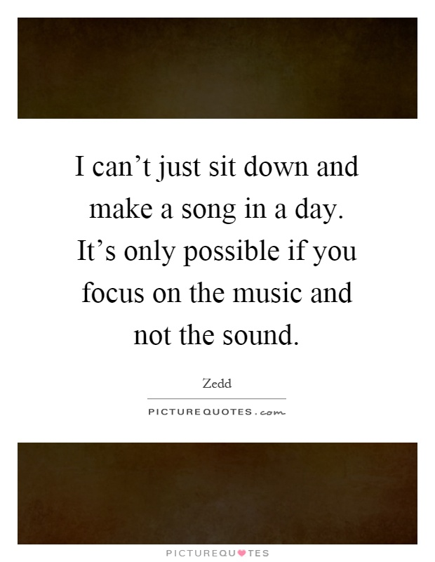 I can't just sit down and make a song in a day. It's only possible if you focus on the music and not the sound Picture Quote #1