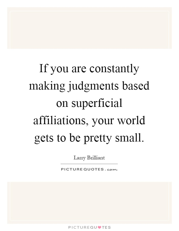 If you are constantly making judgments based on superficial affiliations, your world gets to be pretty small Picture Quote #1