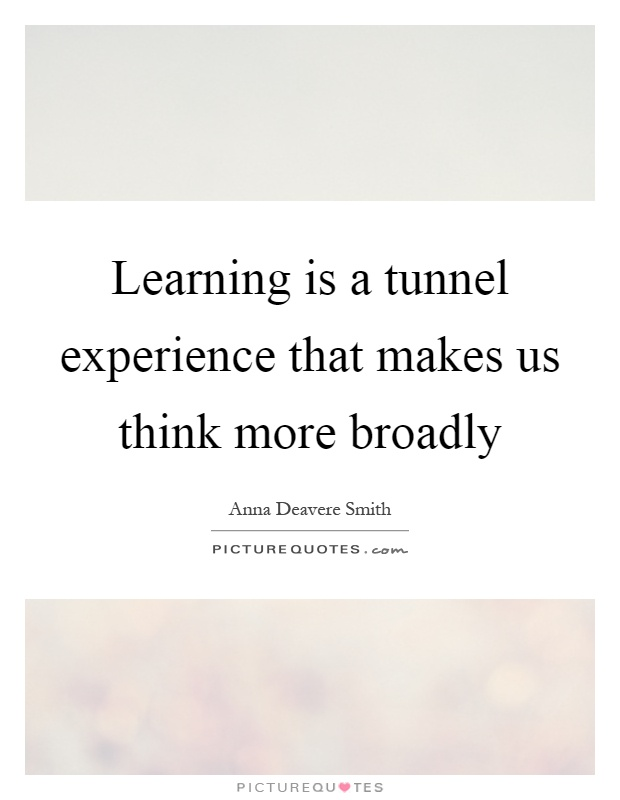 Learning is a tunnel experience that makes us think more broadly Picture Quote #1