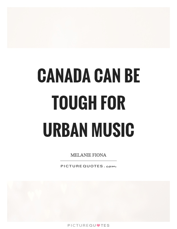Canada can be tough for urban music Picture Quote #1