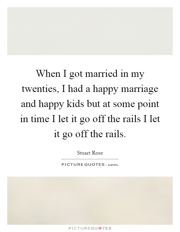 When I got married in my twenties, I had a happy marriage and happy kids but at some point in time I let it go off the rails I let it go off the rails Picture Quote #1