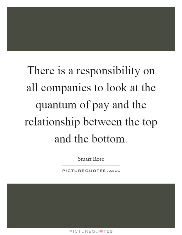 There is a responsibility on all companies to look at the quantum of pay and the relationship between the top and the bottom Picture Quote #1